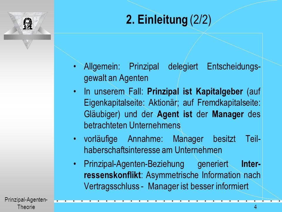 Prinzipal-Agenten- Theorie.............. 4 2. Einleitung (2/2) Allgemein: Prinzipal delegiert Entscheidungs- gewalt an Agenten In unserem Fall: Prinzi