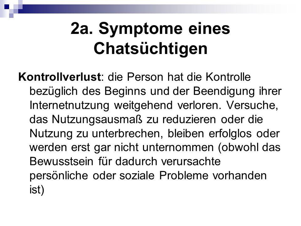 2a. Symptome eines Chatsüchtigen Kontrollverlust: die Person hat die Kontrolle bezüglich des Beginns und der Beendigung ihrer Internetnutzung weitgehe