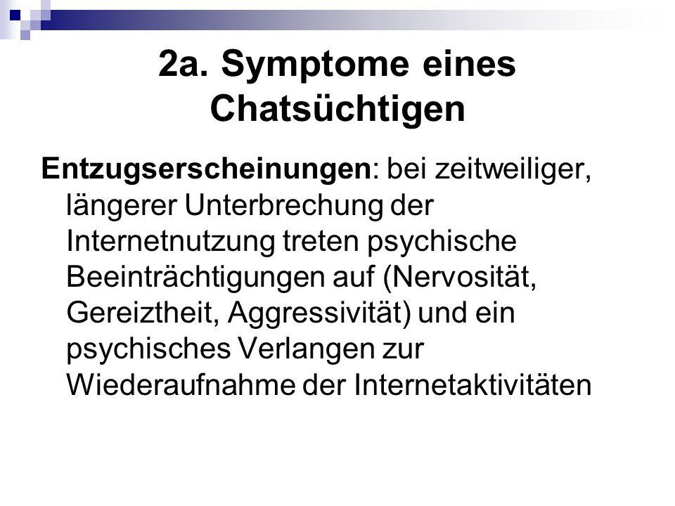 2a. Symptome eines Chatsüchtigen Entzugserscheinungen: bei zeitweiliger, längerer Unterbrechung der Internetnutzung treten psychische Beeinträchtigung