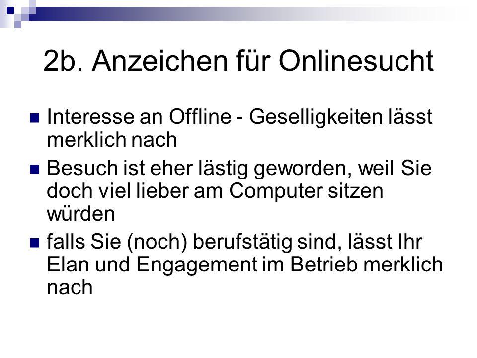 2b. Anzeichen für Onlinesucht Interesse an Offline - Geselligkeiten lässt merklich nach Besuch ist eher lästig geworden, weil Sie doch viel lieber am