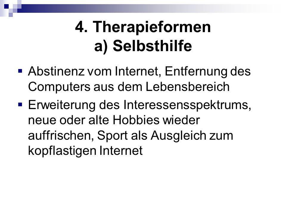 4. Therapieformen a) Selbsthilfe  Abstinenz vom Internet, Entfernung des Computers aus dem Lebensbereich  Erweiterung des Interessensspektrums, neue