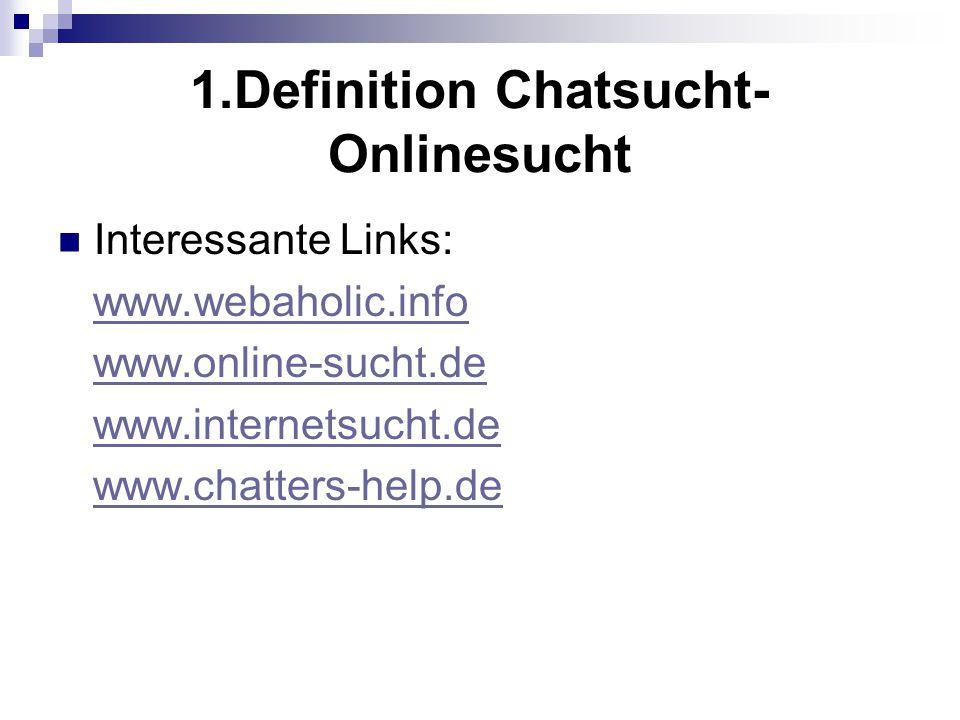 1.Definition Chatsucht- Onlinesucht Interessante Links: www.webaholic.info www.online-sucht.de www.internetsucht.de www.chatters-help.de