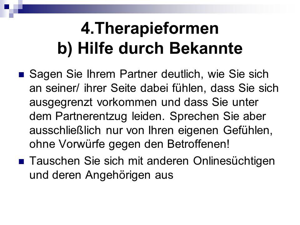 4.Therapieformen b) Hilfe durch Bekannte Sagen Sie Ihrem Partner deutlich, wie Sie sich an seiner/ ihrer Seite dabei fühlen, dass Sie sich ausgegrenzt