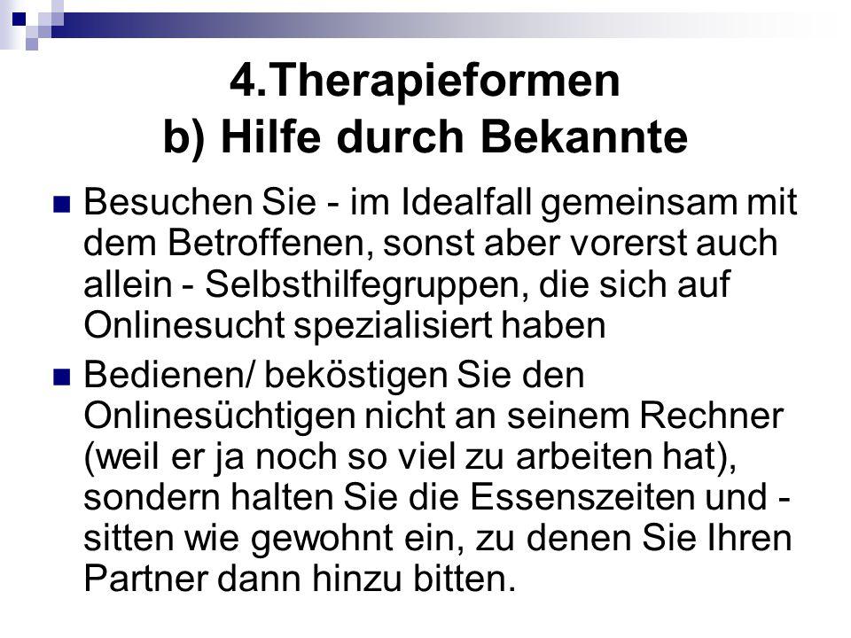 4.Therapieformen b) Hilfe durch Bekannte Besuchen Sie - im Idealfall gemeinsam mit dem Betroffenen, sonst aber vorerst auch allein - Selbsthilfegruppe