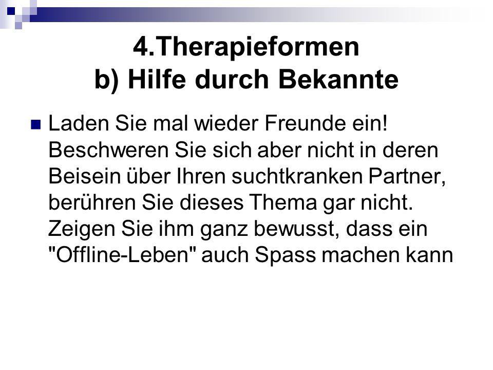 4.Therapieformen b) Hilfe durch Bekannte Laden Sie mal wieder Freunde ein! Beschweren Sie sich aber nicht in deren Beisein über Ihren suchtkranken Par