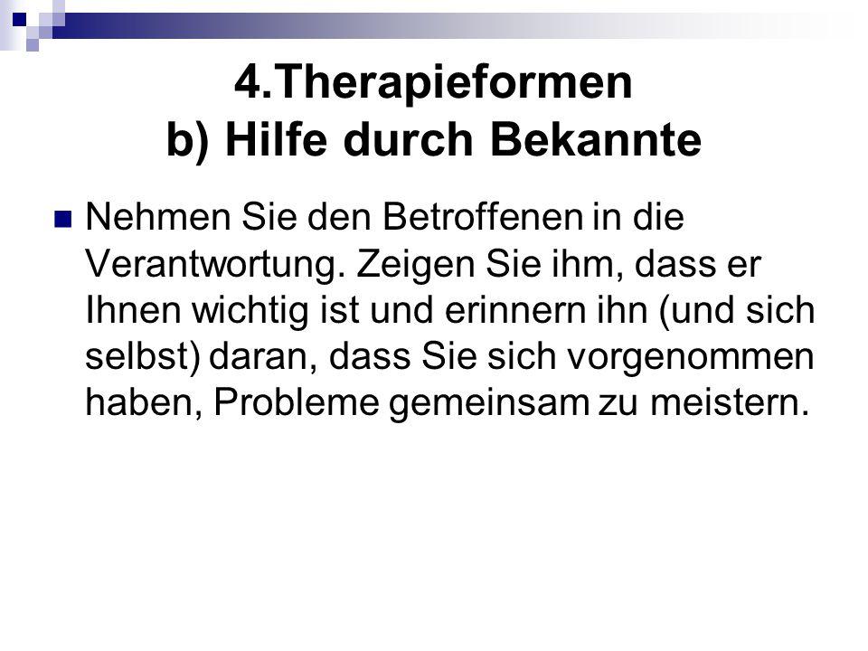 4.Therapieformen b) Hilfe durch Bekannte Nehmen Sie den Betroffenen in die Verantwortung. Zeigen Sie ihm, dass er Ihnen wichtig ist und erinnern ihn (