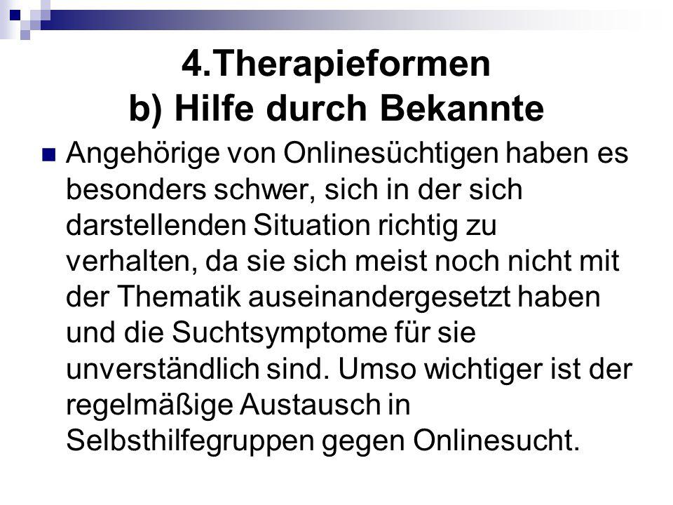 4.Therapieformen b) Hilfe durch Bekannte Angehörige von Onlinesüchtigen haben es besonders schwer, sich in der sich darstellenden Situation richtig zu