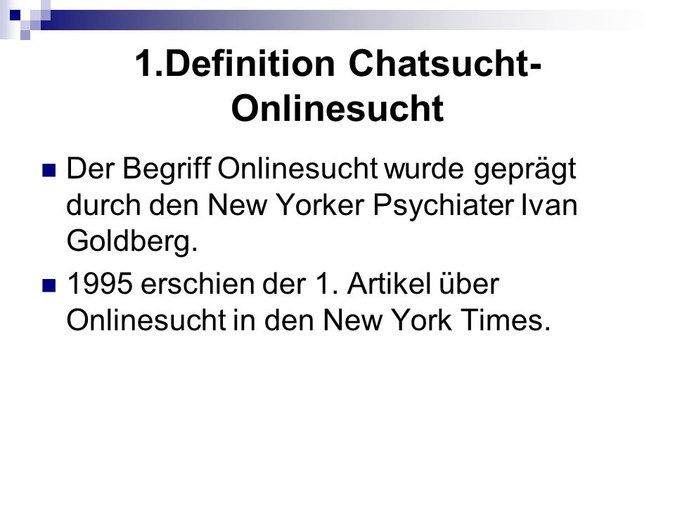 1.Definition Chatsucht- Onlinesucht Der Begriff Onlinesucht wurde geprägt durch den New Yorker Psychiater Ivan Goldberg. 1995 erschien der 1. Artikel
