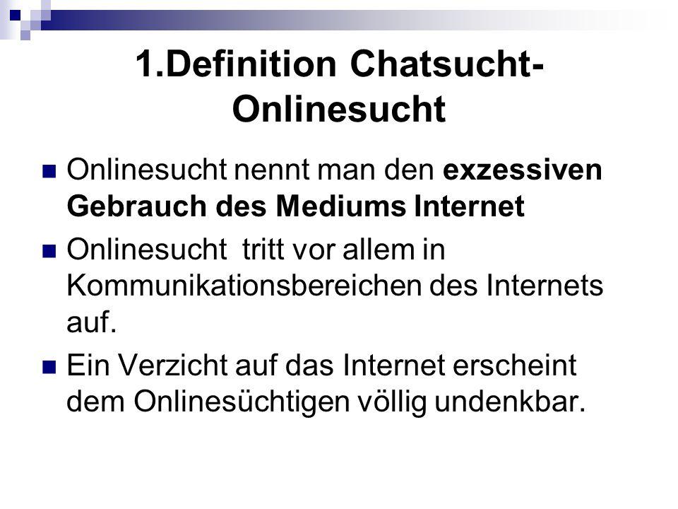 1.Definition Chatsucht- Onlinesucht Onlinesucht nennt man den exzessiven Gebrauch des Mediums Internet Onlinesucht tritt vor allem in Kommunikationsbe