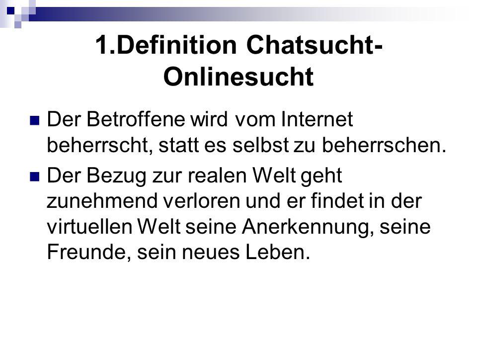 1.Definition Chatsucht- Onlinesucht Der Betroffene wird vom Internet beherrscht, statt es selbst zu beherrschen. Der Bezug zur realen Welt geht zunehm