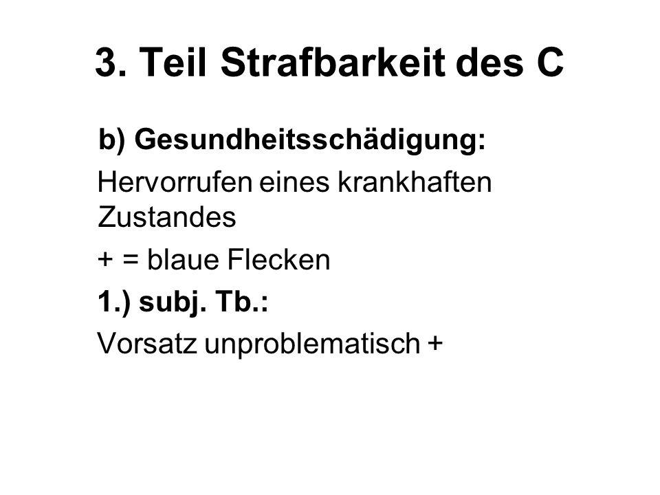 3. Teil Strafbarkeit des C b) Gesundheitsschädigung: Hervorrufen eines krankhaften Zustandes + = blaue Flecken 1.) subj. Tb.: Vorsatz unproblematisch
