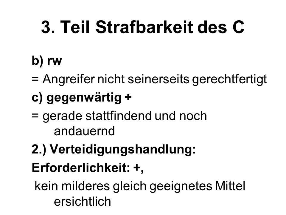 3. Teil Strafbarkeit des C b) rw = Angreifer nicht seinerseits gerechtfertigt c) gegenwärtig + = gerade stattfindend und noch andauernd 2.) Verteidigu