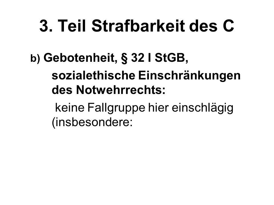 3. Teil Strafbarkeit des C b) Gebotenheit, § 32 I StGB, sozialethische Einschränkungen des Notwehrrechts: keine Fallgruppe hier einschlägig (insbesond