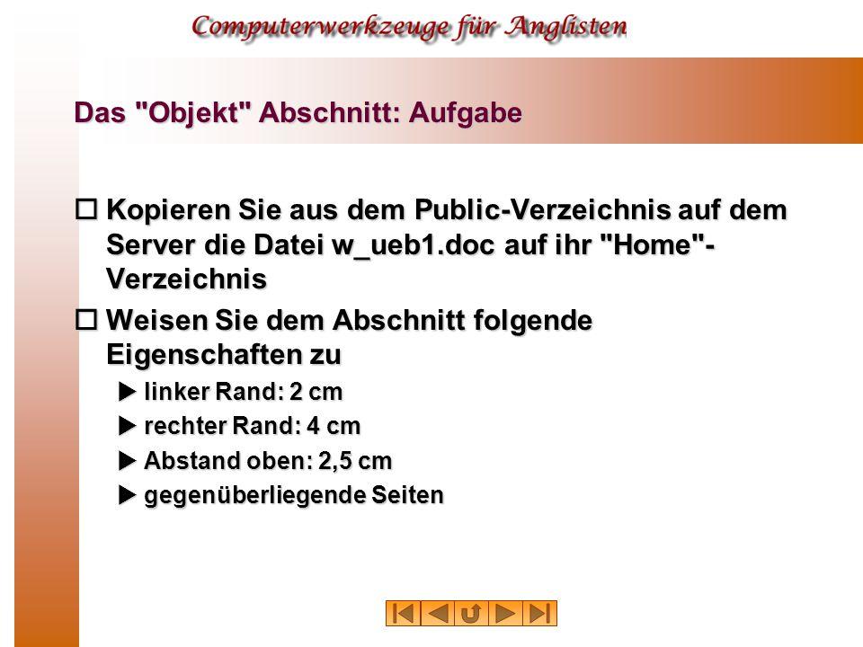 Das Objekt Abschnitt: Aufgabe  Kopieren Sie aus dem Public-Verzeichnis auf dem Server die Datei w_ueb1.doc auf ihr Home - Verzeichnis  Weisen Sie dem Abschnitt folgende Eigenschaften zu  linker Rand: 2 cm  rechter Rand: 4 cm  Abstand oben: 2,5 cm  gegenüberliegende Seiten
