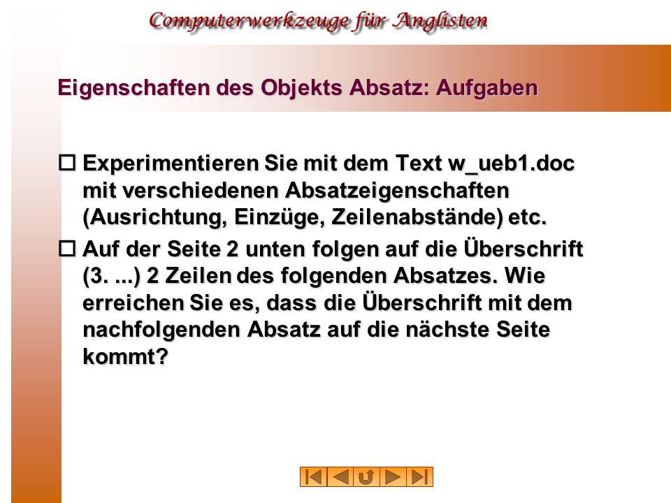 Eigenschaften des Objekts Absatz: Aufgaben  Experimentieren Sie mit dem Text w_ueb1.doc mit verschiedenen Absatzeigenschaften (Ausrichtung, Einzüge, Zeilenabstände) etc.