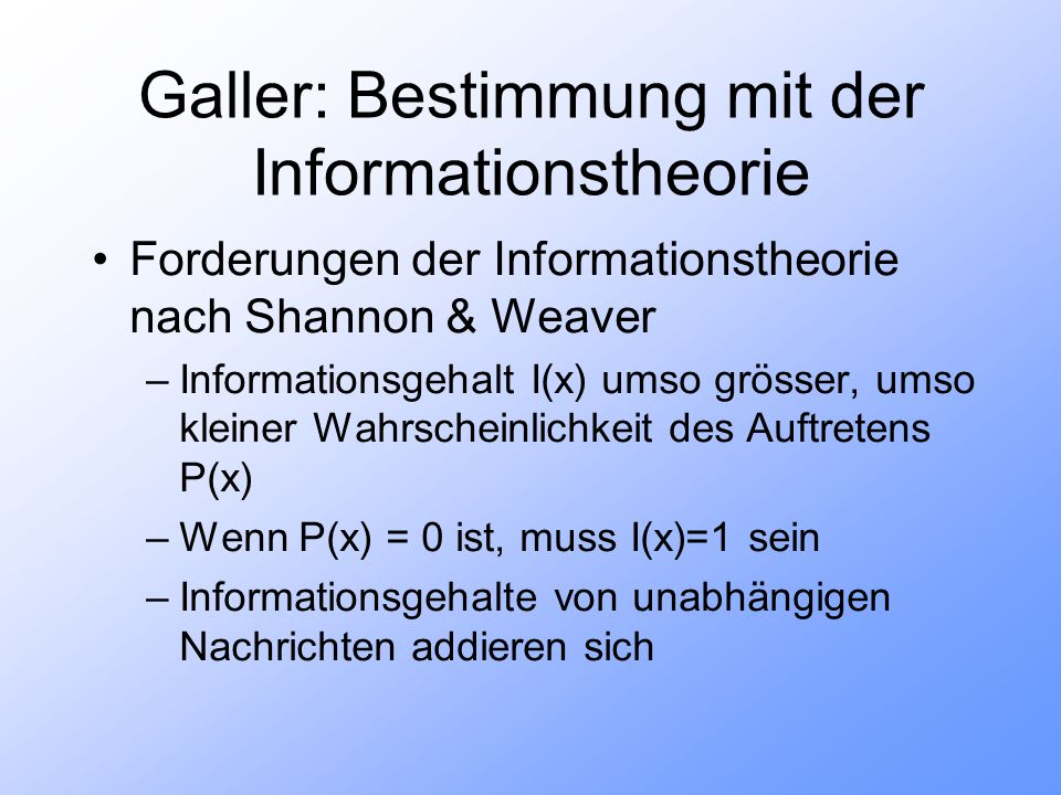 Galler: Bestimmung mit der Informationstheorie Forderungen der Informationstheorie nach Shannon & Weaver –Informationsgehalt I(x) umso grösser, umso kleiner Wahrscheinlichkeit des Auftretens P(x) –Wenn P(x) = 0 ist, muss I(x)=1 sein –Informationsgehalte von unabhängigen Nachrichten addieren sich
