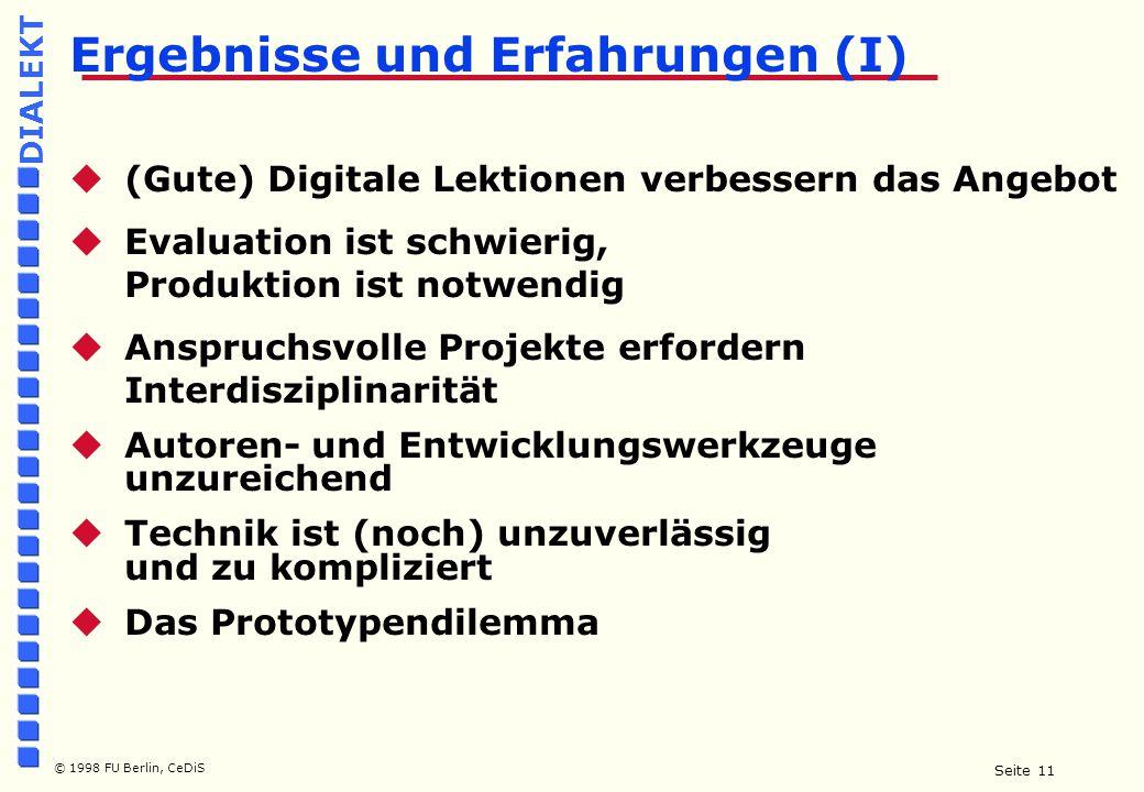 Seite 11 © 1998 FU Berlin, CeDiS DIALEKT  (Gute) Digitale Lektionen verbessern das Angebot  Evaluation ist schwierig, Produktion ist notwendig  Anspruchsvolle Projekte erfordern Interdisziplinarität  Autoren- und Entwicklungswerkzeuge unzureichend  Technik ist (noch) unzuverlässig und zu kompliziert  Das Prototypendilemma Ergebnisse und Erfahrungen (I)