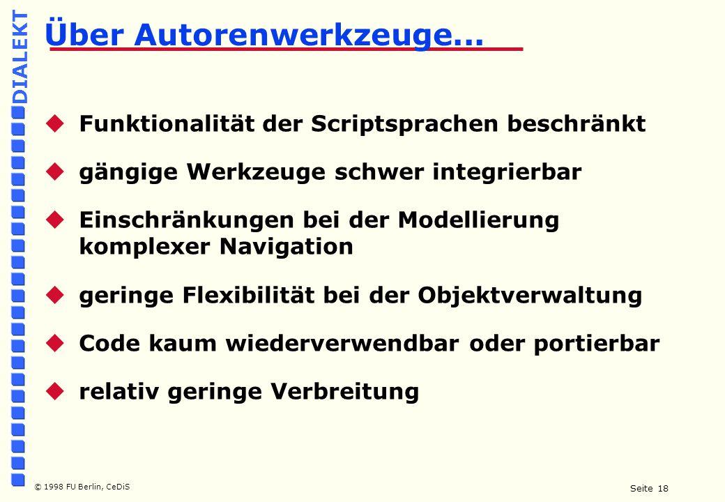 Seite 18 © 1998 FU Berlin, CeDiS DIALEKT  Funktionalität der Scriptsprachen beschränkt  gängige Werkzeuge schwer integrierbar  Einschränkungen bei der Modellierung komplexer Navigation  geringe Flexibilität bei der Objektverwaltung  Code kaum wiederverwendbar oder portierbar  relativ geringe Verbreitung Über Autorenwerkzeuge...
