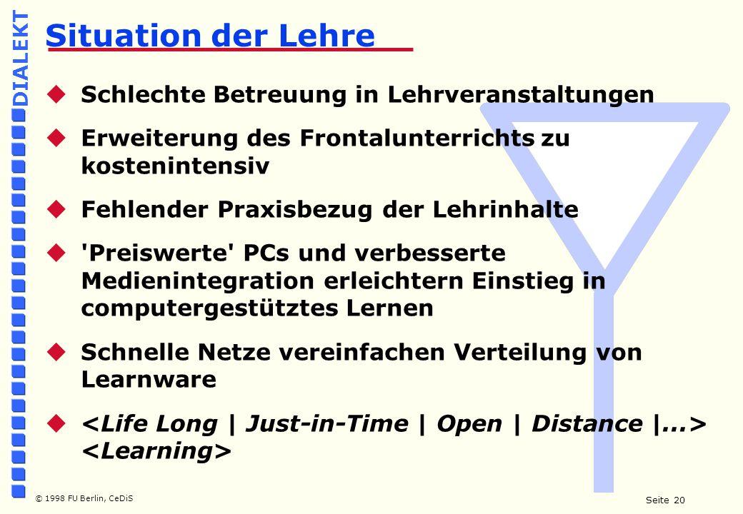 Seite 20 © 1998 FU Berlin, CeDiS DIALEKT  Schlechte Betreuung in Lehrveranstaltungen  Erweiterung des Frontalunterrichts zu kostenintensiv  Fehlender Praxisbezug der Lehrinhalte  Preiswerte PCs und verbesserte Medienintegration erleichtern Einstieg in computergestütztes Lernen  Schnelle Netze vereinfachen Verteilung von Learnware  Situation der Lehre