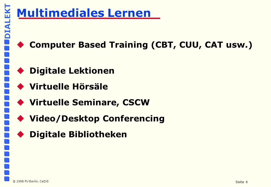 Seite 6 © 1998 FU Berlin, CeDiS DIALEKT Multimediales Lernen  Computer Based Training (CBT, CUU, CAT usw.)  Digitale Lektionen  Virtuelle Hörsäle  Virtuelle Seminare, CSCW  Video/Desktop Conferencing  Digitale Bibliotheken