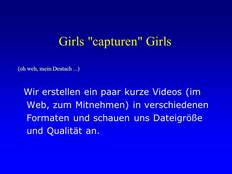 Girls capturen Girls (oh weh, mein Deutsch...) Wir erstellen ein paar kurze Videos (im Web, zum Mitnehmen) in verschiedenen Formaten und schauen uns Dateigröße und Qualität an.