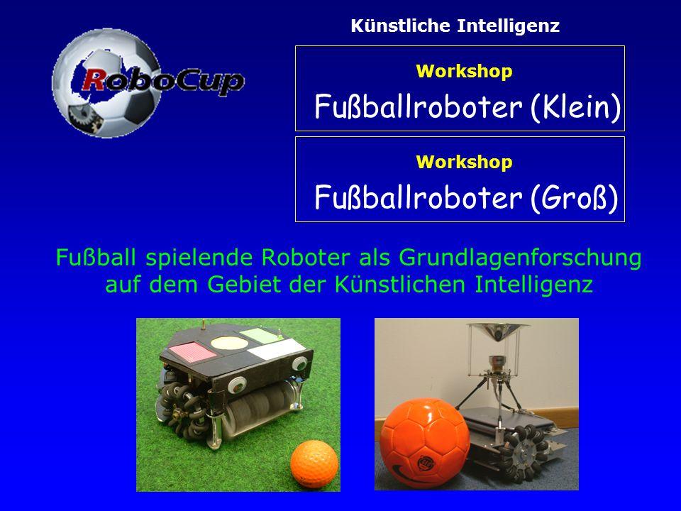 Fußball spielende Roboter als Grundlagenforschung auf dem Gebiet der Künstlichen Intelligenz Künstliche IntelligenzWorkshop Fußballroboter (Klein) Workshop Fußballroboter (Groß)