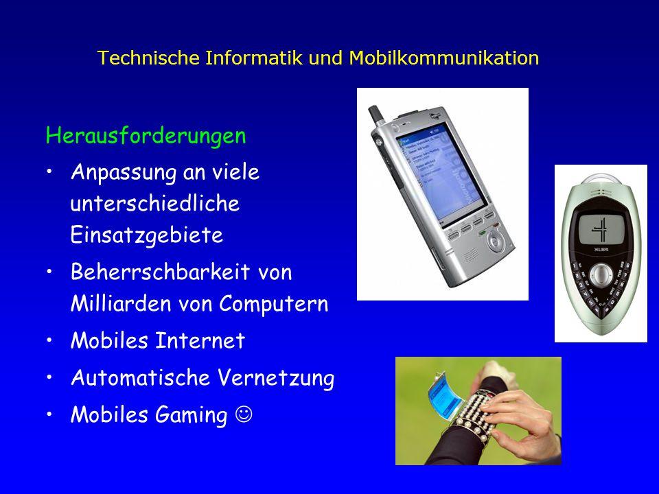 Technische Informatik und Mobilkommunikation Herausforderungen Anpassung an viele unterschiedliche Einsatzgebiete Beherrschbarkeit von Milliarden von Computern Mobiles Internet Automatische Vernetzung Mobiles Gaming