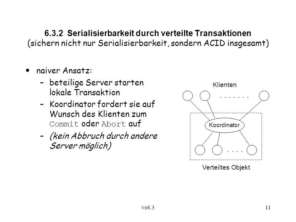 vs6.311 6.3.2 Serialisierbarkeit durch verteilte Transaktionen (sichern nicht nur Serialisierbarkeit, sondern ACID insgesamt) naiver Ansatz: –beteilig