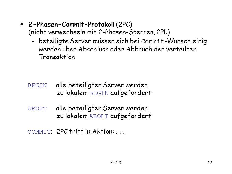 vs6.312 2-Phasen-Commit-Protokoll (2PC) (nicht verwechseln mit 2-Phasen-Sperren, 2PL) –beteiligte Server müssen sich bei Commit -Wunsch einig werden ü