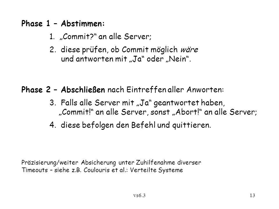 """vs6.313 Phase 1 – Abstimmen: 1. """"Commit?"""" an alle Server; 2. diese prüfen, ob Commit möglich wäre und antworten mit """"Ja"""" oder """"Nein"""". Phase 2 – Abschl"""