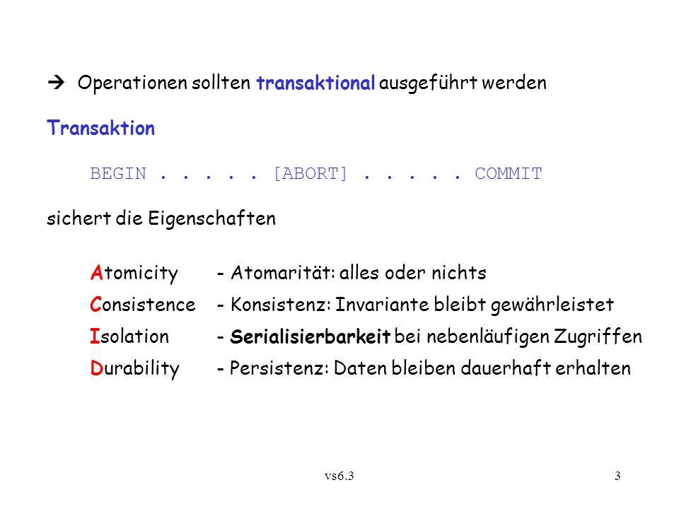 vs6.33  Operationen sollten transaktional ausgeführt werden Transaktion BEGIN..... [ABORT]..... COMMIT sichert die Eigenschaften Atomicity- Atomaritä