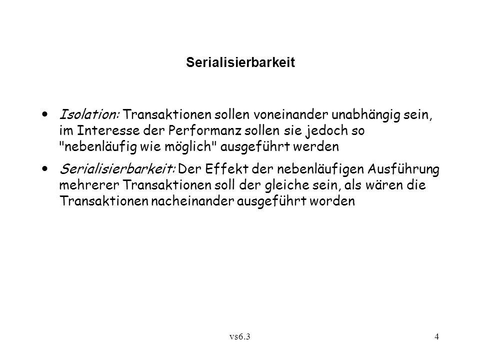 vs6.34 Serialisierbarkeit Isolation: Transaktionen sollen voneinander unabhängig sein, im Interesse der Performanz sollen sie jedoch so