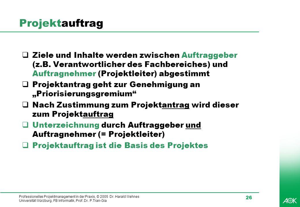 Professionelles Projektmanagement in der Praxis, © 2005 Dr. Harald Wehnes Universität Würzburg, FB Informatik, Prof. Dr. P.Tran-Gia 26 Projektauftrag