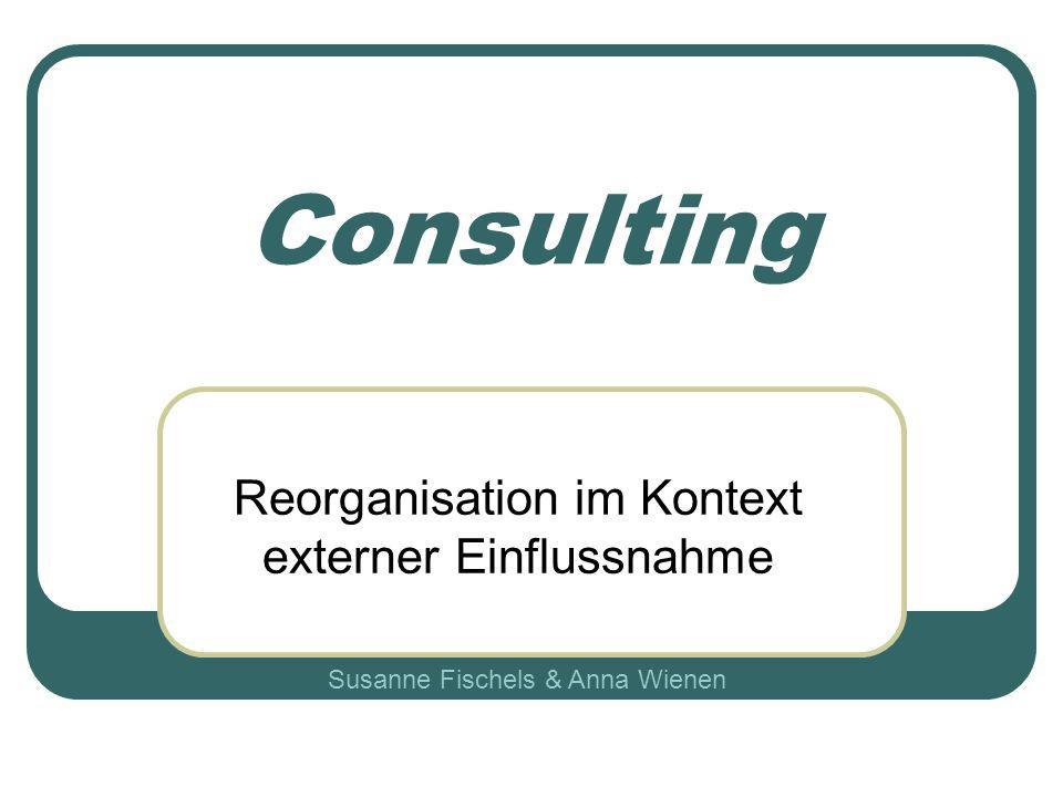 Consulting Reorganisation im Kontext externer Einflussnahme Susanne Fischels & Anna Wienen