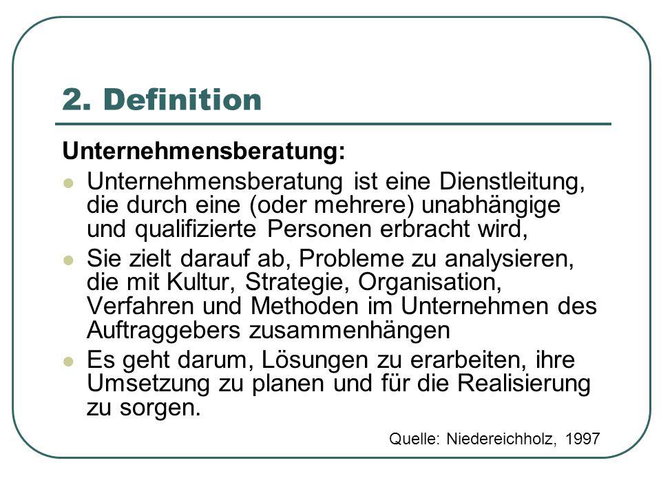 2. Definition Unternehmensberatung: Unternehmensberatung ist eine Dienstleitung, die durch eine (oder mehrere) unabhängige und qualifizierte Personen