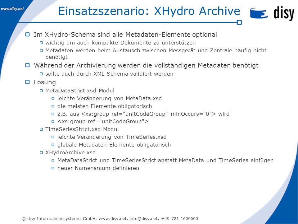 11 © disy Informationssysteme GmbH, www.disy.net, info@disy.net, +49 721 1600600 Einsatzszenario: XHydro Archive Im XHydro-Schema sind alle Metadaten-Elemente optional wichtig um auch kompakte Dokumente zu unterstützen Metadaten werden beim Austausch zwischen Messgerät und Zentrale häufig nicht benötigt Während der Archivierung werden die vollständigen Metadaten benötigt sollte auch durch XML Schema validiert werden Lösung MetaDataStrict.xsd Modul leichte Veränderung von MetaData.xsd die meisten Elemente obligatorisch z.B.