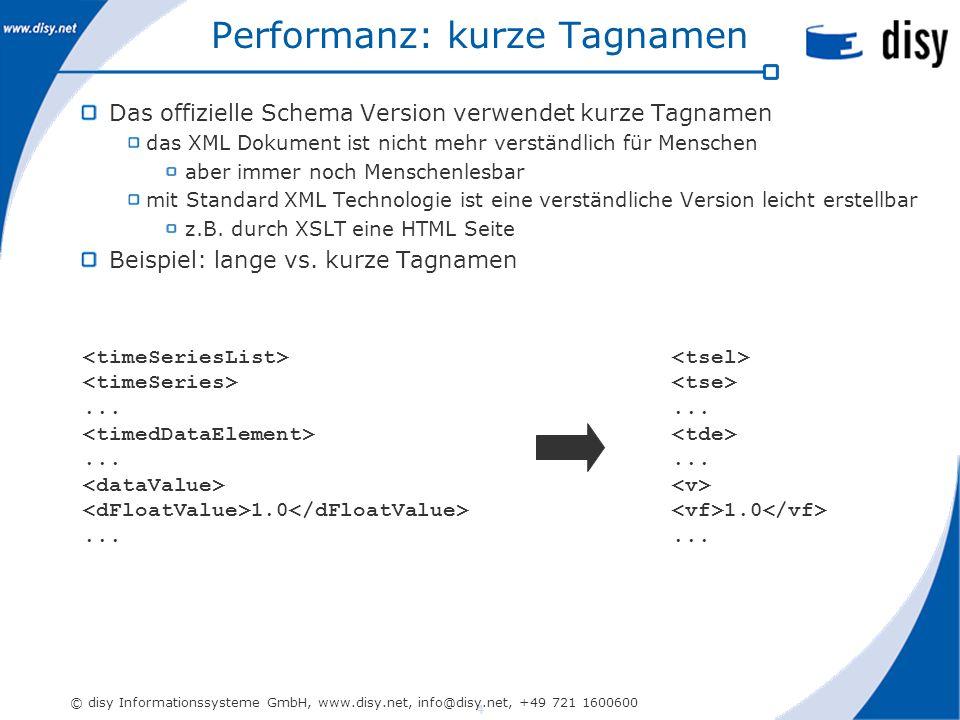 4 © disy Informationssysteme GmbH, www.disy.net, info@disy.net, +49 721 1600600 Performanz: kurze Tagnamen Das offizielle Schema Version verwendet kurze Tagnamen das XML Dokument ist nicht mehr verständlich für Menschen aber immer noch Menschenlesbar mit Standard XML Technologie ist eine verständliche Version leicht erstellbar z.B.