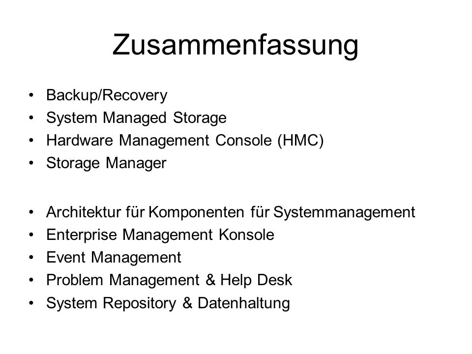 Zusammenfassung Backup/Recovery System Managed Storage Hardware Management Console (HMC) Storage Manager Architektur für Komponenten für Systemmanagement Enterprise Management Konsole Event Management Problem Management & Help Desk System Repository & Datenhaltung