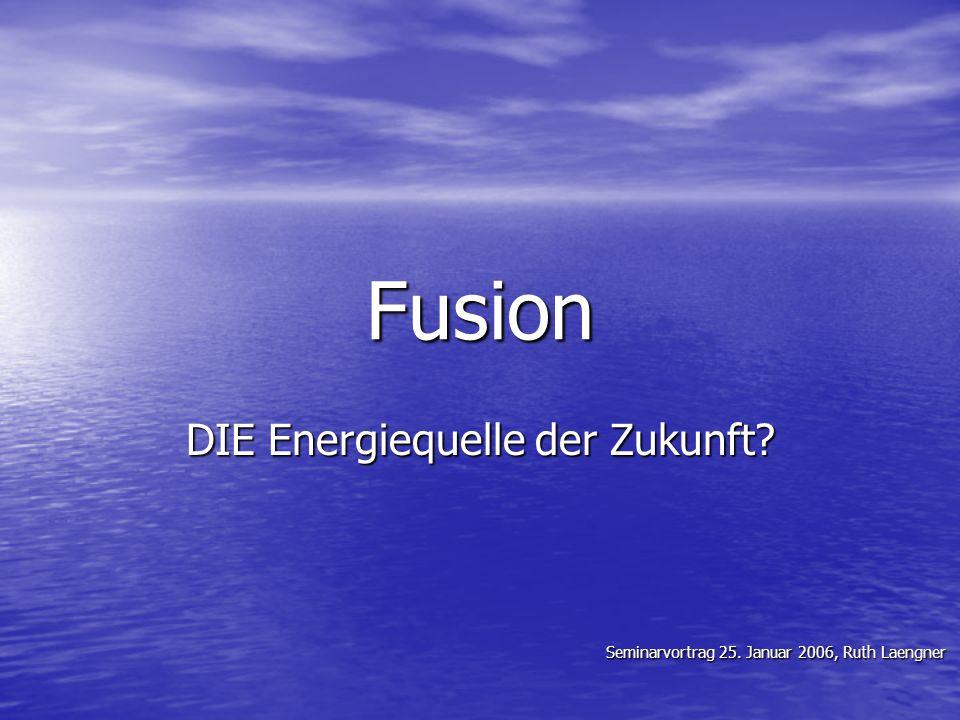 Fusion DIE Energiequelle der Zukunft? Seminarvortrag 25. Januar 2006, Ruth Laengner Seminarvortrag 25. Januar 2006, Ruth Laengner