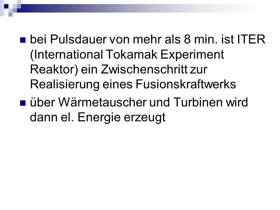 bei Pulsdauer von mehr als 8 min. ist ITER (International Tokamak Experiment Reaktor) ein Zwischenschritt zur Realisierung eines Fusionskraftwerks übe