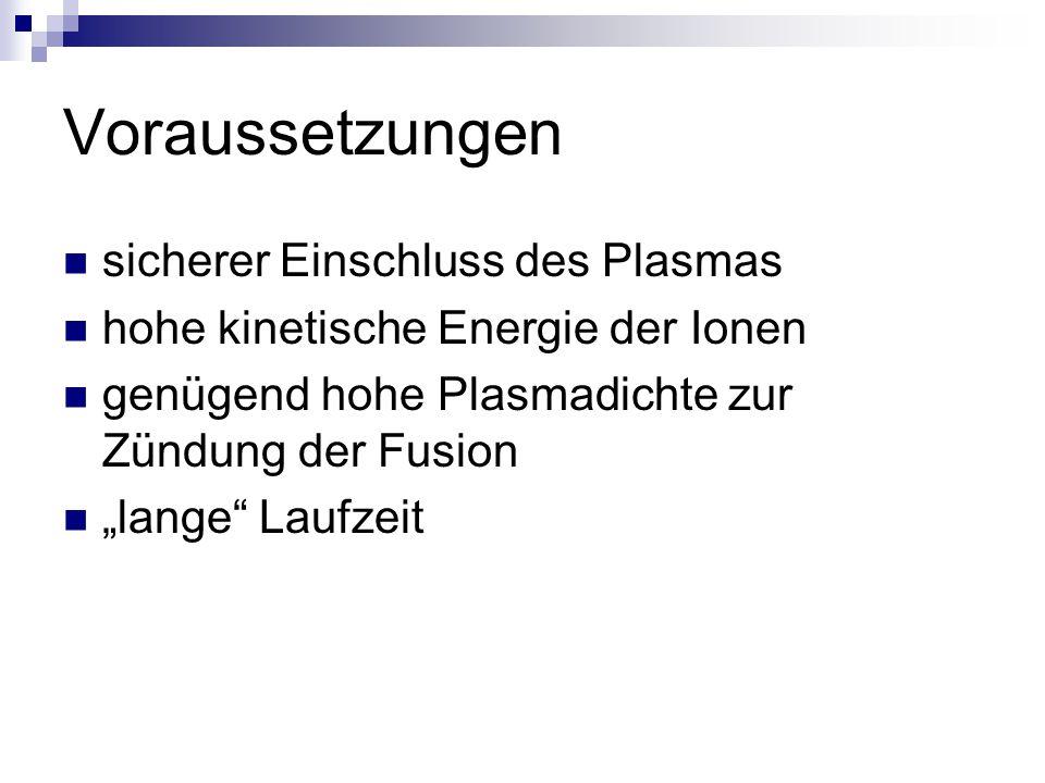 """Voraussetzungen sicherer Einschluss des Plasmas hohe kinetische Energie der Ionen genügend hohe Plasmadichte zur Zündung der Fusion """"lange"""" Laufzeit"""