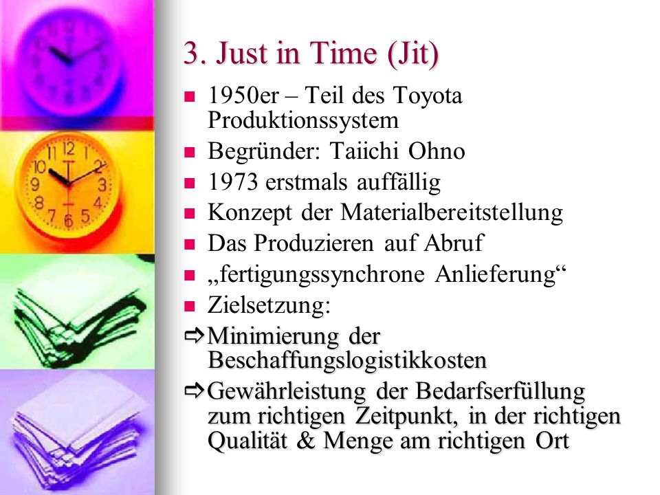 3. Just in Time (Jit) 1950er – Teil des Toyota Produktionssystem Begründer: Taiichi Ohno 1973 erstmals auffällig Konzept der Materialbereitstellung Da