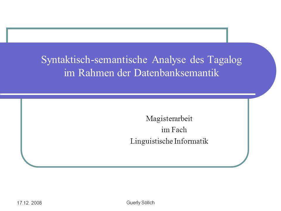 17.12. 2008 Guerly Söllch Syntaktisch-semantische Analyse des Tagalog im Rahmen der Datenbanksemantik Magisterarbeit im Fach Linguistische Informatik