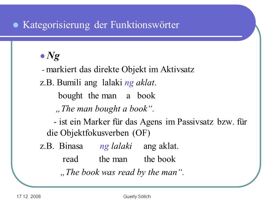 17.12. 2008Guerly Söllch Kategorisierung der Funktionswörter Ng - markiert das direkte Objekt im Aktivsatz z.B. Bumili ang lalaki ng aklat. bought the