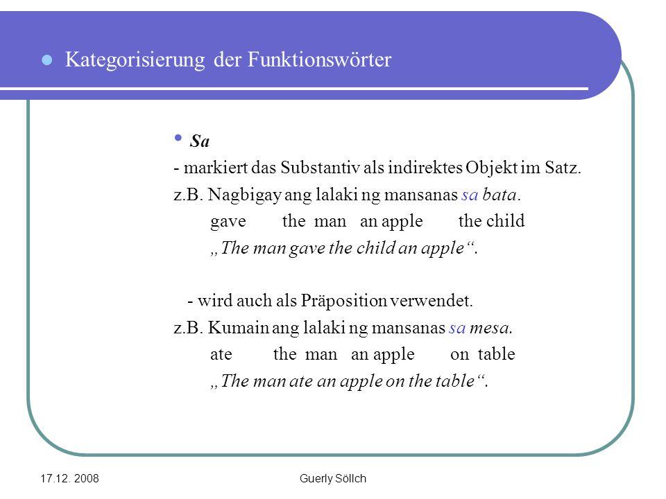 17.12. 2008Guerly Söllch Kategorisierung der Funktionswörter Sa - markiert das Substantiv als indirektes Objekt im Satz. z.B. Nagbigay ang lalaki ng m