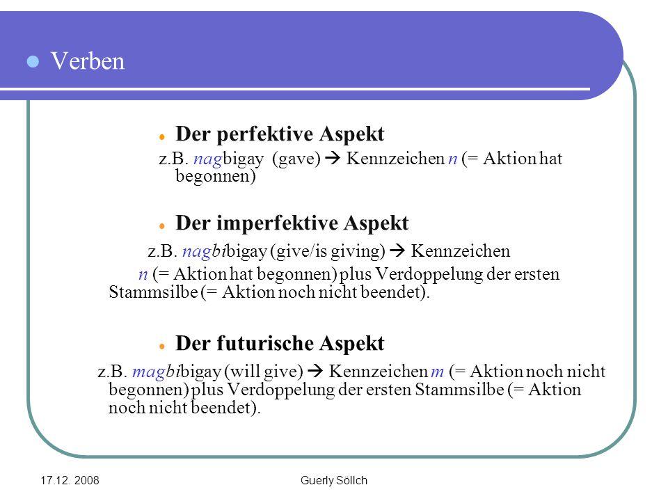 17.12. 2008Guerly Söllch Verben Der perfektive Aspekt z.B. nagbigay (gave)  Kennzeichen n (= Aktion hat begonnen) Der imperfektive Aspekt z.B. nagbib