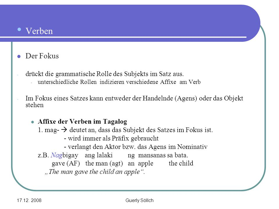 17.12. 2008Guerly Söllch Verben Der Fokus - drückt die grammatische Rolle des Subjekts im Satz aus. - unterschiedliche Rollen indizieren verschiedene
