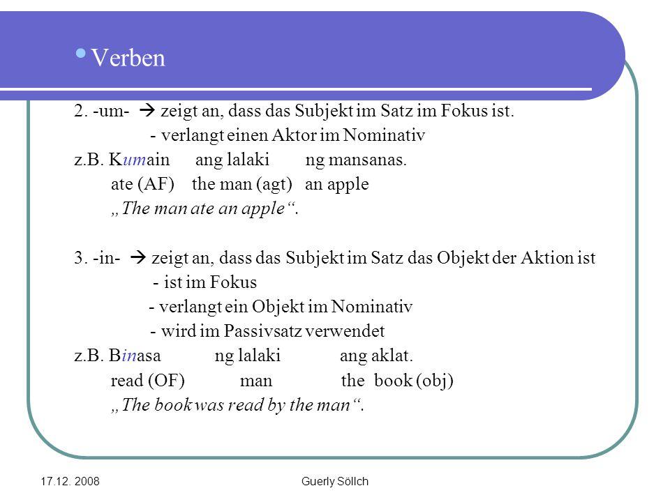 17.12. 2008Guerly Söllch Verben 2. -um-  zeigt an, dass das Subjekt im Satz im Fokus ist. - verlangt einen Aktor im Nominativ z.B. Kumain ang lalaki