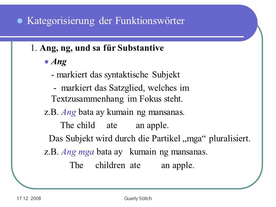 17.12. 2008Guerly Söllch Kategorisierung der Funktionswörter 1. Ang, ng, und sa für Substantive Ang - markiert das syntaktische Subjekt - markiert das