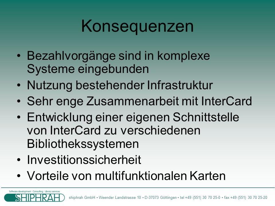 shiphrah GmbH Weender Landstrasse 10 D-37073 Göttingen tel +49 (551) 30 70 25-0 fax +49 (551) 30 70 25-20 Konsequenzen Bezahlvorgänge sind in komplexe Systeme eingebunden Nutzung bestehender Infrastruktur Sehr enge Zusammenarbeit mit InterCard Entwicklung einer eigenen Schnittstelle von InterCard zu verschiedenen Bibliothekssystemen Investitionssicherheit Vorteile von multifunktionalen Karten